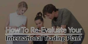 How-to-Re-evaluate-Your-International-Trading-Plan