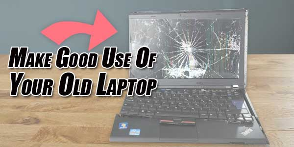 Make-Good-Use-Of-Your-Old-Laptop