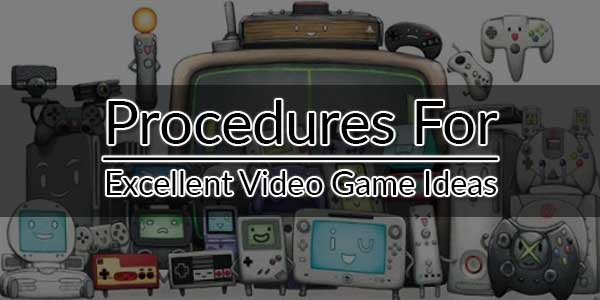 Procedures-For-Excellent-Video-Game-Ideas