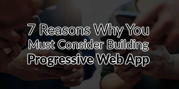 7-Reasons-Why-You-Must-Consider-Building-Progressive-Web-App