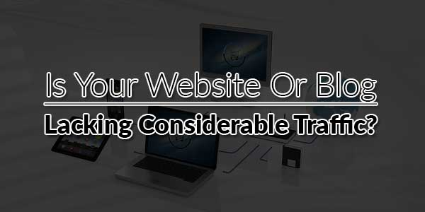 Is-Your-Website-Or-Blog-Lacking-Considerable-Traffic