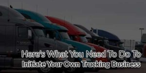 Here's-What-You-Need-To-Do-To-Initiate-Your-Own-Trucking-Business