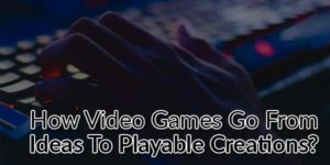 How-Video-Games-Go-From-Ideas-To-Playable-Creations