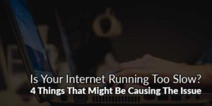 Is-Your-Internet-Running-Too-Slow--4-Things-That-Might-Be-Causing-The-Issue