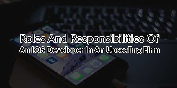 Roles-And-Responsibilities-Of-An-IOS-Developer-In-An-Upscaling-Firm