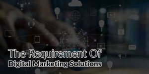 The-Requirement-Of-Digital-Marketing-Solutions