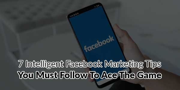 7-Intelligent-Facebook-Marketing-Tips-You-Must-Follow-To-Ace-The-Game