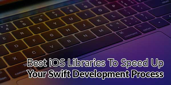 Best-iOS-Libraries-To-Speed-Up-Your-Swift-Development-Process