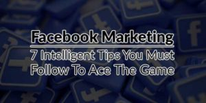 Facebook-Marketing---7-Intelligent-Tips-You-Must-Follow-To-Ace-The-Game