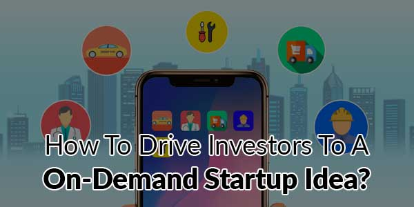 How-To-Drive-Investors-To-A-On-Demand-Startup-Idea