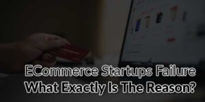 ECommerce-Startups-Failure-What-Exactly-Is-The-Reason