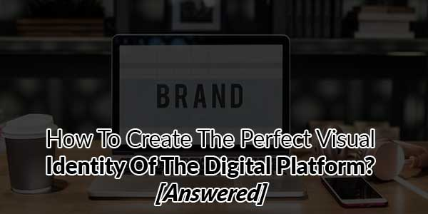 How-To-Create-The-Perfect-Visual-Identity-Of-The-Digital-Platform-[Answered]