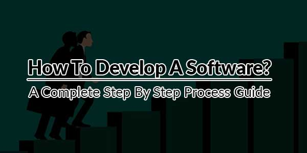 How-To-Develop-A-Software---A-Complete-Step-By-Step-Process-Guide