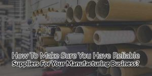 How-to-Make-Sure-You-Have-Reliable-Suppliers-for-Your-Manufacturing-Business