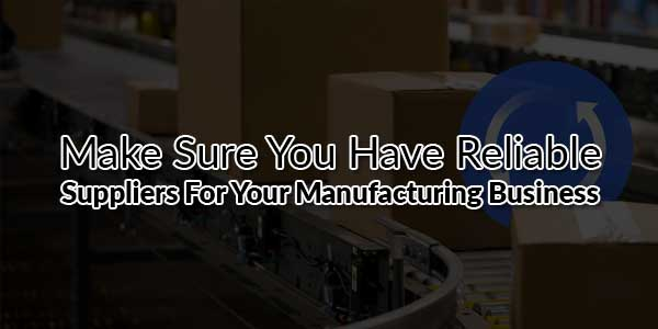 Make-Sure-You-Have-Reliable-Suppliers-for-Your-Manufacturing-Business