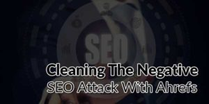 Cleaning-The-Negative-SEO-Attack-With-Ahrefs