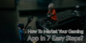 How-To-Market-Your-Gaming-App-In-7-Easy-Steps
