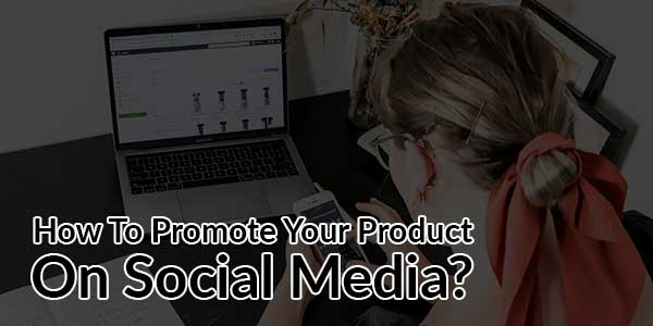 How-To-Promote-Your-Product-On-Social-Media