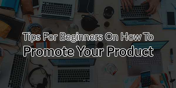 Tips-For-Beginners-On-How-To-Promote-Your-Product