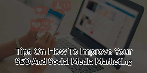 Tips-On-How-To-Improve-Your-SEO-And-Social-Media-Marketing