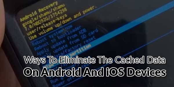 Ways-To-Eliminate-The-Cached-Data-On-Android-And-iOS-Devices