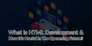 What-Is-HTML-Development-&-How-Its-Useful-In-The-Upcoming-Future