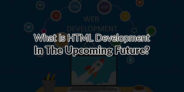 What-Is-HTML-Development-In-The-Upcoming-Future