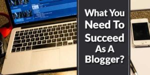 What-You-Need-To-Succeed-As-A-Blogger
