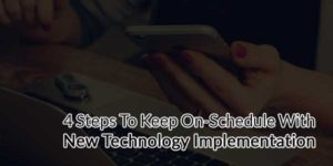 4-Steps-To-Keep-On-Schedule-With-New-Technology-Implementation
