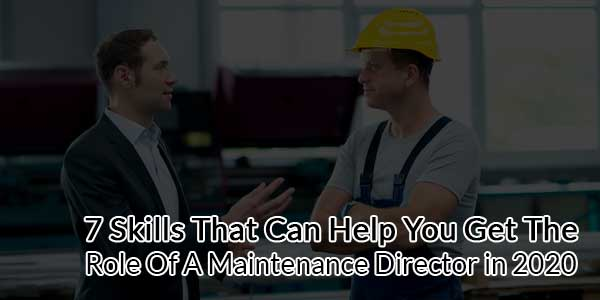 7-Skills-That-Can-Help-You-Get-The-Role-Of-A-Maintenance-Director-in-2020