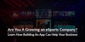 Are-You-A-Growing-an-eSports-Company-Learn-How-Building-An-App-Can-Help-Your-Business