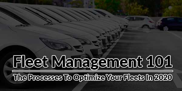 Fleet-Management-101--The-Processes-To-Optimize-Your-Fleets-In-2020
