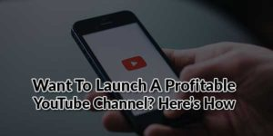 Want-To-Launch-A-Profitable-YouTube-Channel-Here-Is-How
