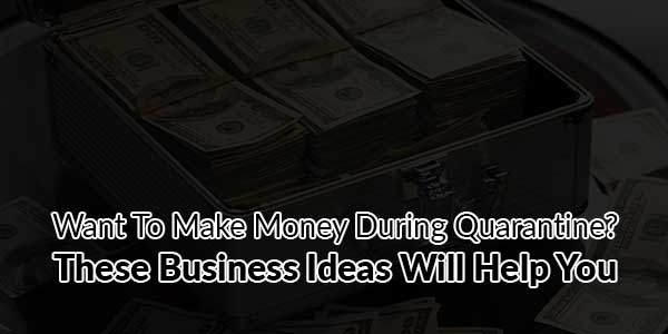 Want-To-Make-Money-During-Quarantine-These-Business-Ideas-Will-Help-You