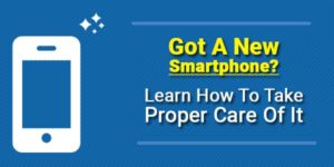 Got-A-New-Smartphone-Learn-How-To-Take-Proper-Care-Of-It