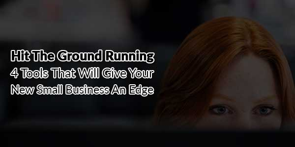 Hit-The-Ground-Running-4-Tools-That-Will-Give-Your-New-Small-Business-An-Edge