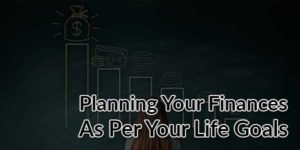 Planning-Your-Finances-As-Per-Your-Life-Goals