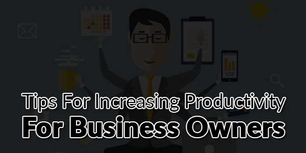 Tips-For-Increasing-Productivity-For-Business-Owners