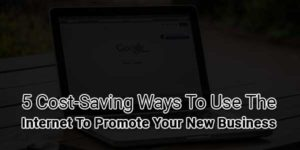 5-Cost-Saving-Ways-To-Use-The-Internet-To-Promote-Your-New-Business