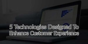 5-Technologies-Designed-To-Enhance-Customer-Experience