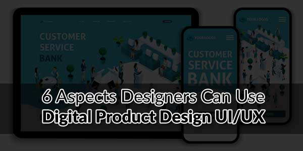 6-Aspects-Designers-Can-Use-Digital-Product-Design-UI-UX