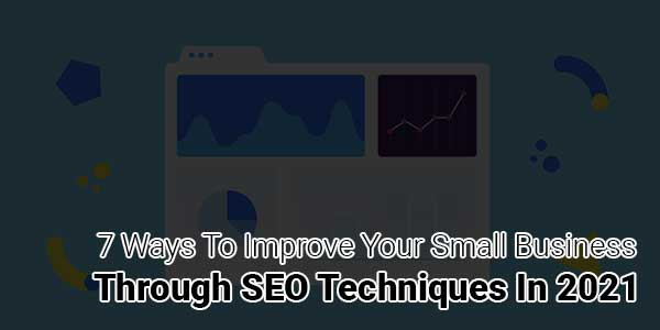 7-Ways-To-Improve-Your-Small-Business-Through-SEO-Techniques-In-2021
