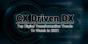 CX-Driven-DX---Top-Digital-Transformation-Trends-To-Watch-In-2021