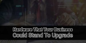 Hardware-That-Your-Business-Could-Stand-to-Upgrade