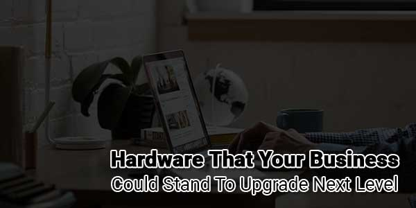 Hardware-That-Your-Business-Could-Stand-to-Upgrade-To-Next-Level