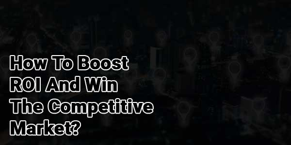How-To-Boost-ROI-And-Win-The-Competitive-Market