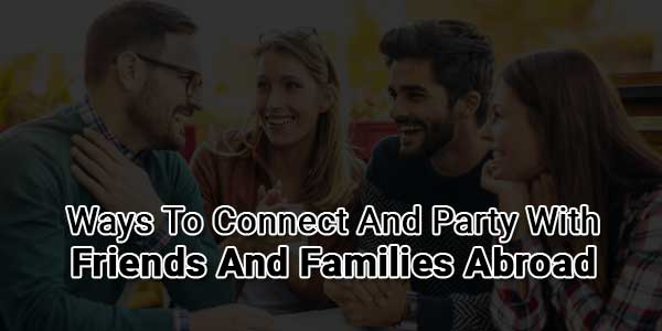 Ways-To-Connect-And-Party-With-Friends-And-Families-Abroad