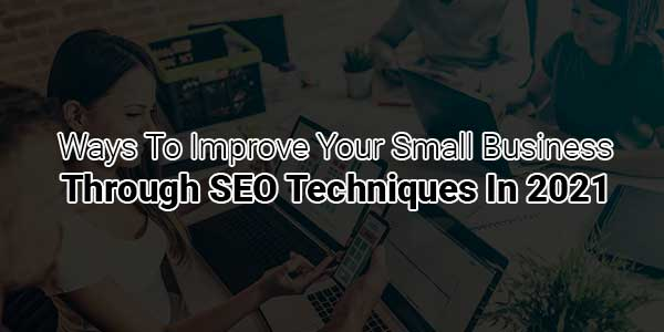 Ways-To-Improve-Your-Small-Business-Through-SEO-Techniques-In-2021
