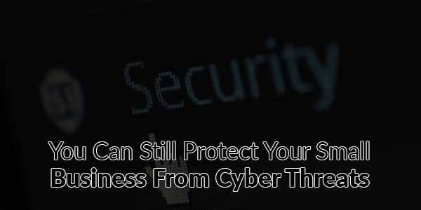 You-Can-Still-Protect-Your-Small-Business-From-Cyber-Threats