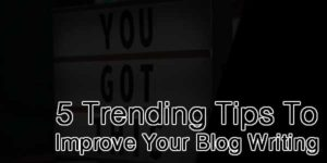 5-Trending-Tips-To-Improve-Your-Blog-Writing